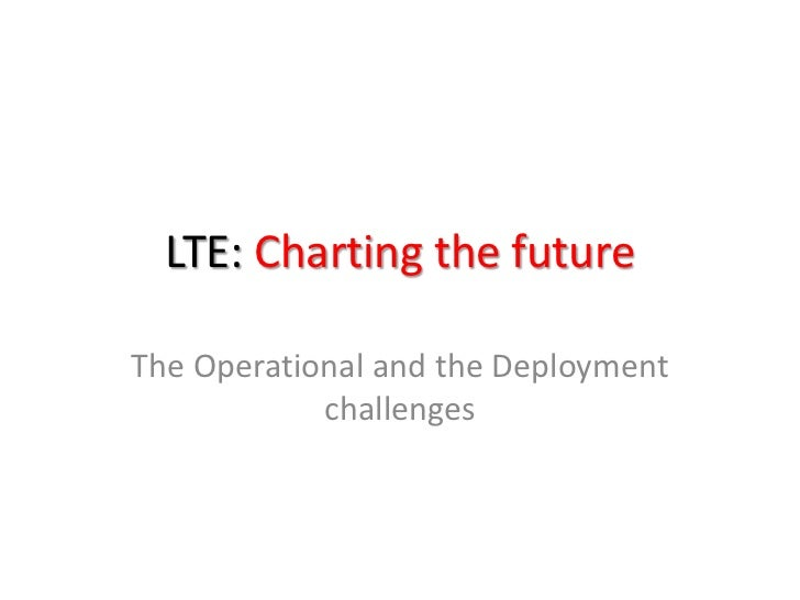 LTE: Charting the futureThe Operational and the Deployment            challenges
