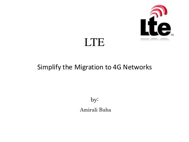 LTE Simplify the Migration to 4G Networks  by: Amirali Baha