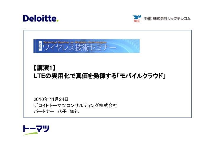 【講演1】LTEの実用化で真価を発揮する「モバイルクラウド」2010年 11月24日デロイト トーマツ コンサルティング株式会社パートナー 八子 知礼
