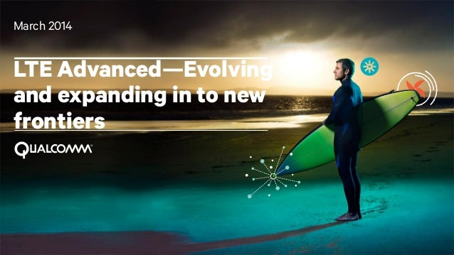March 2014  LTE Advanced—Evolving and expanding in to new frontiers  1