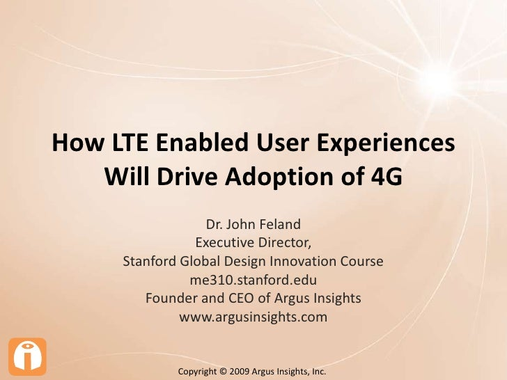 How LTE Enabled User Experiences Will Drive Adoption of 4G<br />Dr. John Feland<br />Executive Director, <br />Stanford Gl...