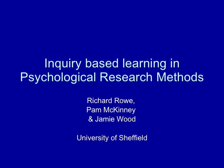 Inquiry based learning in Psychological Research Methods Richard Rowe,  Pam McKinney  & Jamie Wood University of Sheffield