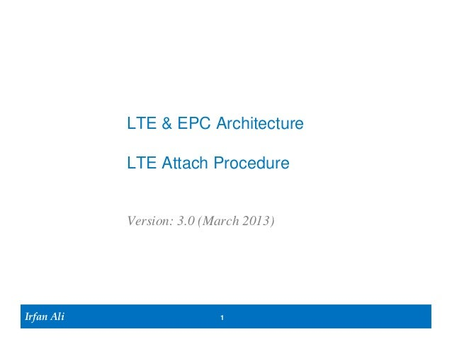 LTE & EPC Architecture            LTE Attach Procedure            Version: 3.0 (March 2013)Irfan Ali                  1