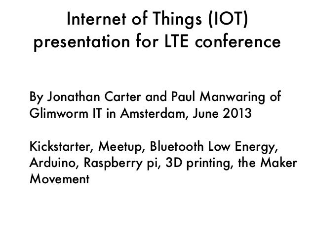 Internet of Things (IOT) presentation for LTE conference By Jonathan Carter and Paul Manwaring of Glimworm IT in Amsterdam...