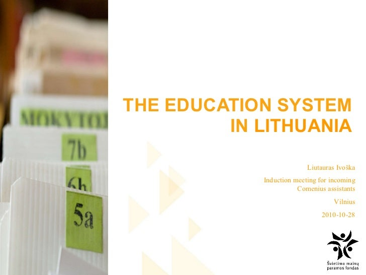 THE EDUCATION SYSTEM IN  LITHUANIA Liutauras Ivoška Induction meeting for incoming Comenius assistants Vilnius 2010- 10 - 28