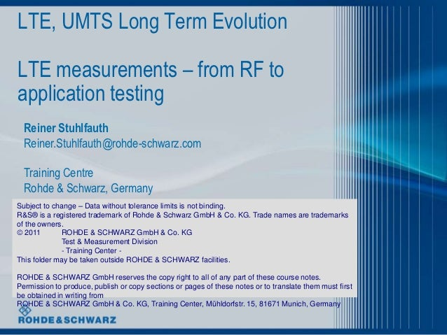 LTE, UMTS Long Term EvolutionLTE measurements – from RF toapplication testing  Reiner Stuhlfauth  Reiner.Stuhlfauth@rohde-...
