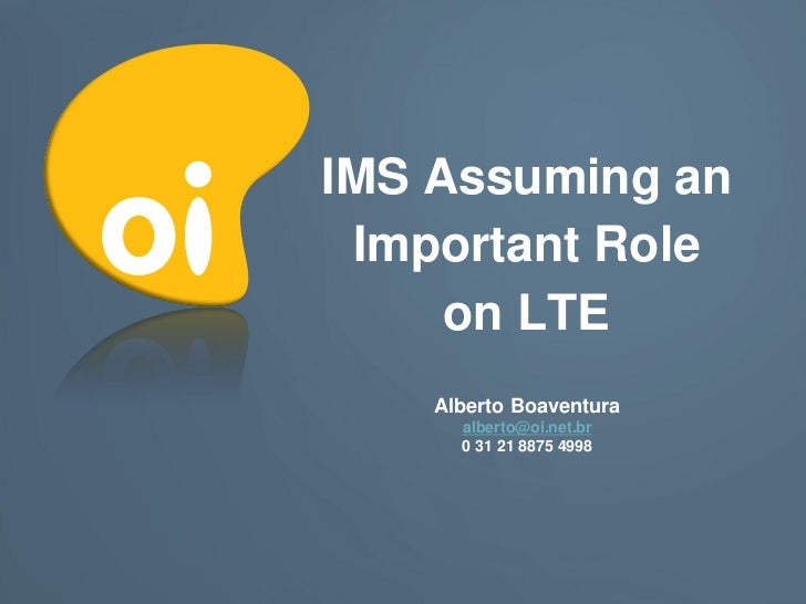 IMS Assuming an Important Role     on LTE    Alberto Boaventura      alberto@oi.net.br      0 31 21 8875 4998