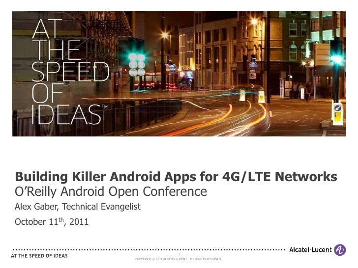 Building Killer Android Apps for 4G/LTE NetworksO'Reilly Android Open ConferenceAlex Gaber, Technical EvangelistOctober 11...