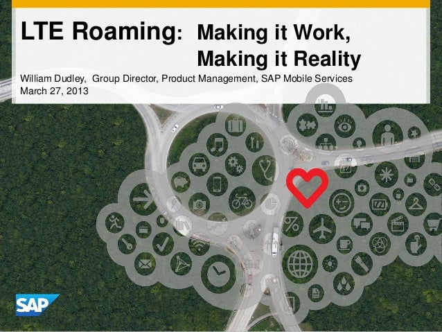 LTE Roaming: Making it Work, Making it Reality William Dudley, Group Director, Product Management, SAP Mobile Services Mar...