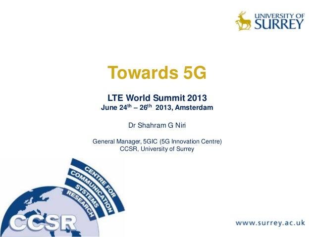 Towards 5G LTE World Summit 2013 June 24th – 26th 2013, Amsterdam Dr Shahram G Niri General Manager, 5GIC (5G Innovation C...
