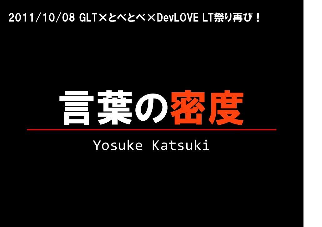 2011/10/08 GLT×とべとべ×DevLOVE LT祭り再び!      言葉の密度           YosukeKatsuki