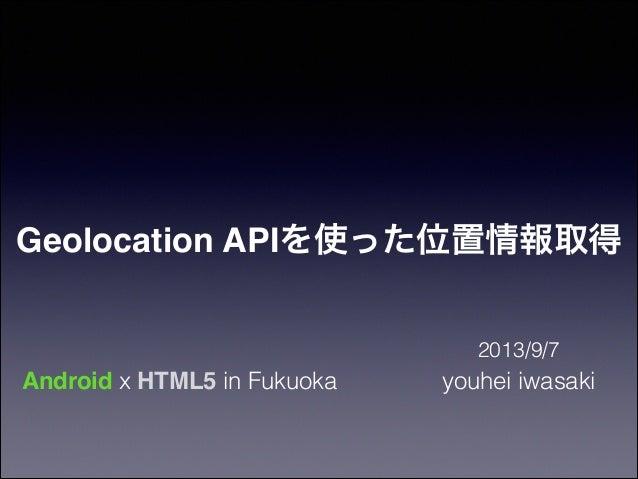 Geolocation APIを使った位置情報取得 2013/9/7  Android x HTML5 in Fukuoka  youhei iwasaki