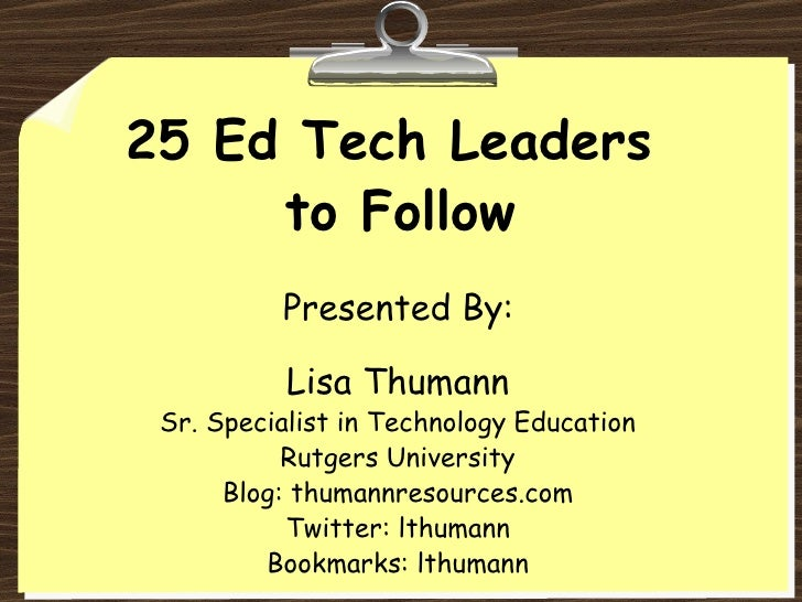 25 Ed Tech Leaders  to Follow Lisa Thumann Sr. Specialist in Technology Education Rutgers University Blog:  thumannresourc...