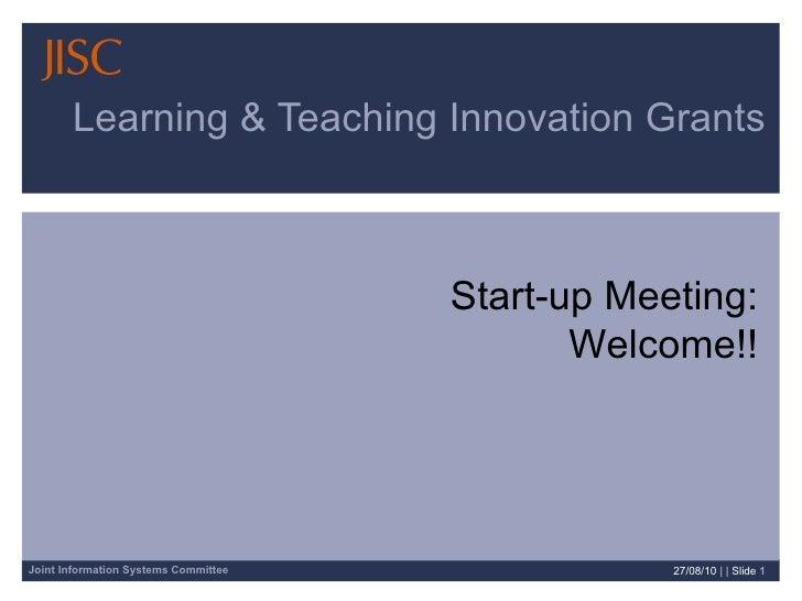 Learning & Teaching Innovation Grants 27/08/10   | |  Slide  Start-up Meeting: Welcome