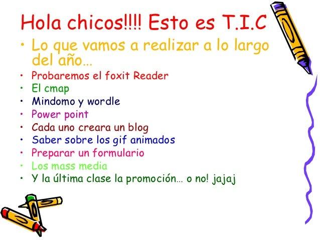 Hola chicos!!!! Esto es T.I.C• Lo que vamos a realizar a lo largo  del año…•   Probaremos el foxit Reader•   El cmap•   Mi...