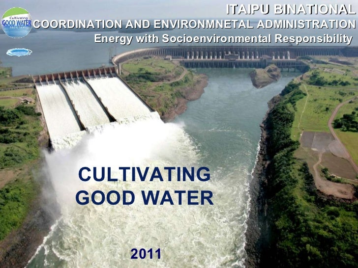 CULTIVATING GOOD WATER 2011 ITAIPU BINATIONAL COORDINATION AND ENVIRONMNETAL ADMINISTRATION Energy with Socioenvironmental...