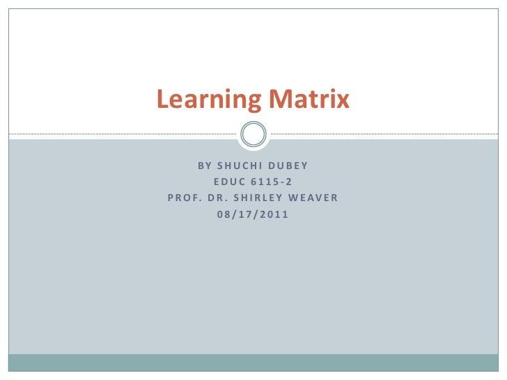Learning Matrix       BY SHUCHI DUB EY          EDUC 6115-2P R O F. D R . S H I R L E Y W E A V E R           08/17/2011