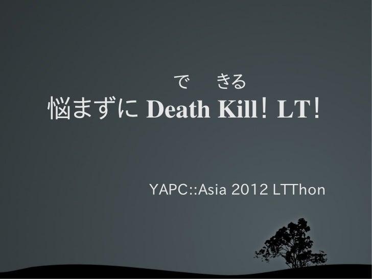 で きる悩まずに DeathKill! LT!       YAPC::Asia 2012 LTThon