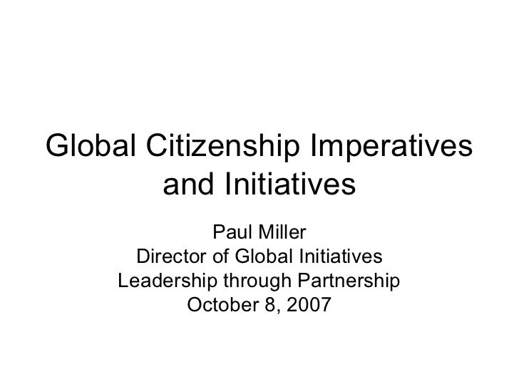 Global Citizenship Imperatives        and Initiatives                Paul Miller       Director of Global Initiatives     ...