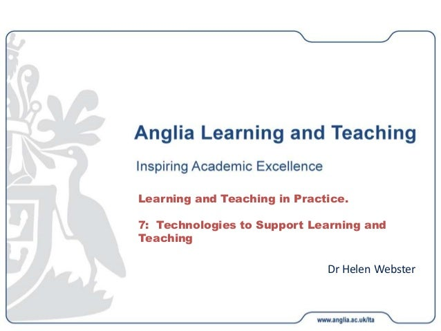 Dr Helen Webster Learning and Teaching in Practice. 7: Technologies to Support Learning and Teaching
