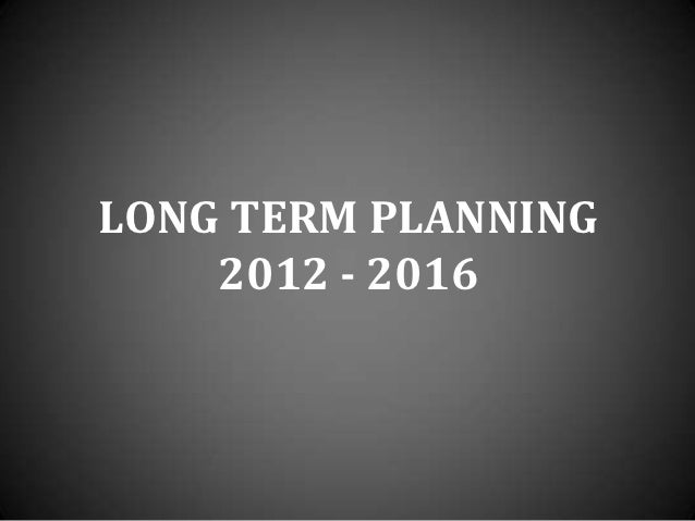 LONG TERM PLANNING    2012 - 2016