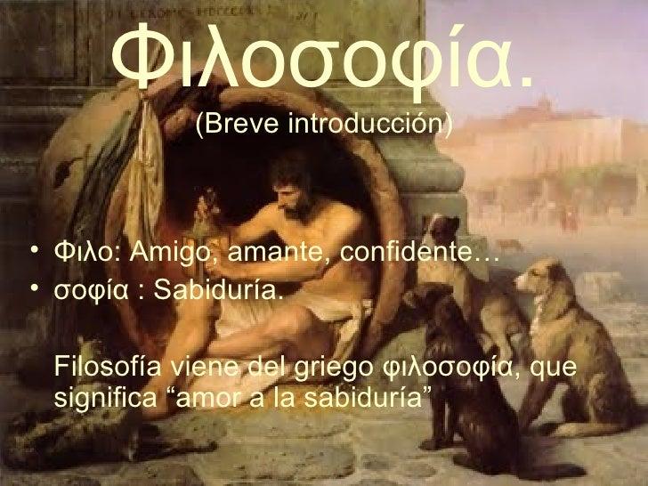 Φιλοσοφία . (Breve introducción) <ul><li>Φιλο:   Amigo, amante, confidente… </li></ul><ul><li>σοφία : Sabiduría. </li></ul...