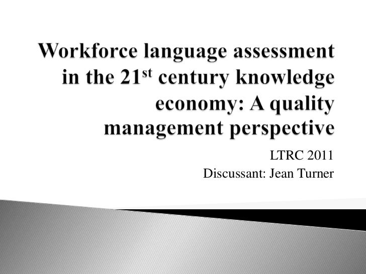 Workforce language assessment in the 21st century knowledge economy: A quality management perspective<br />LTRC 2011<br />...