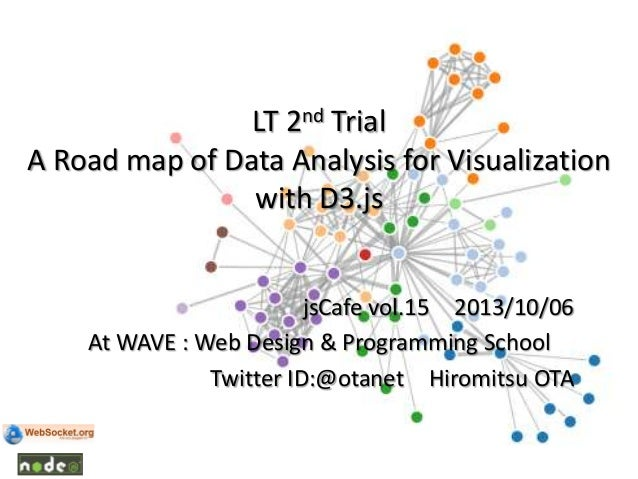 LT 2nd Trial A Road map of Data Analysis for Visualization with D3.js jsCafe vol.15 2013/10/06 At WAVE : Web Design & Prog...