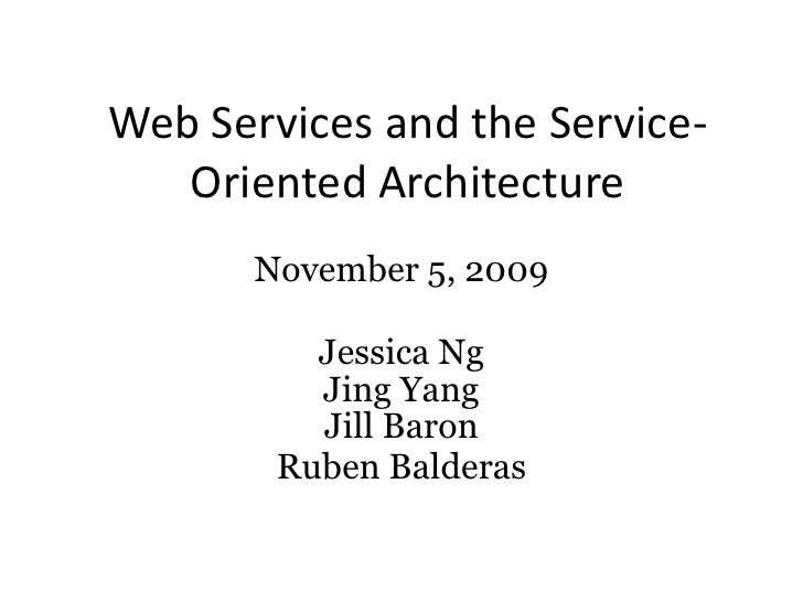 Web Services and the Service-Oriented Architecture<br />November 5, 2009<br />Jessica Ng<br />Jing Yang<br />Jill Baron<br...