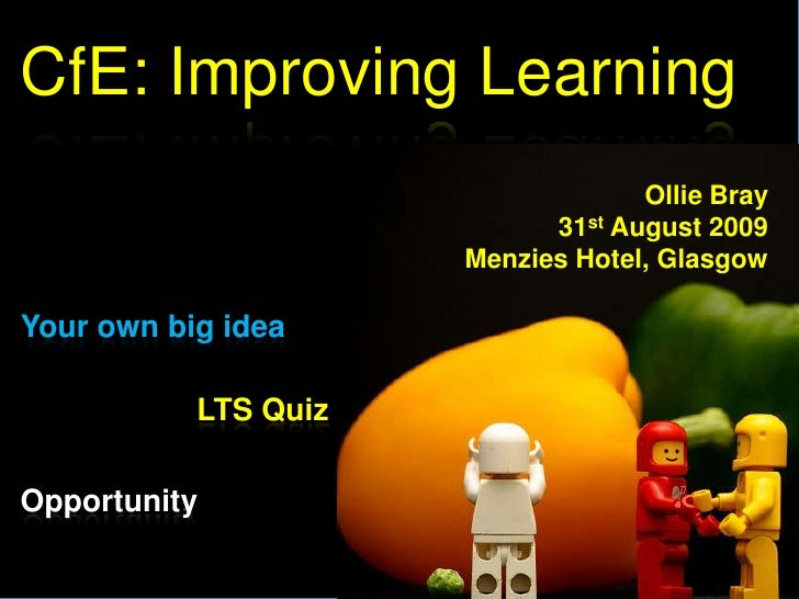 CfE: Improving Learning<br />Ollie Bray<br />31st August 2009<br />Menzies Hotel, Glasgow<br />Your own big idea<br />LTS ...