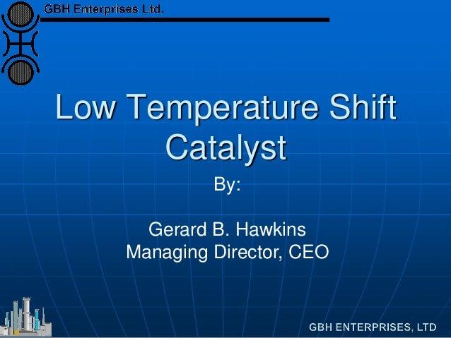 Low Temperature Shift Catalyst By: Gerard B. Hawkins Managing Director, CEO