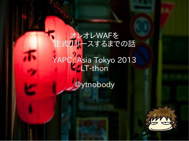 オレオレWAFを 正式リリースするまでの話 YAPC::Asia Tokyo 2013 LT-thon @ytnobody