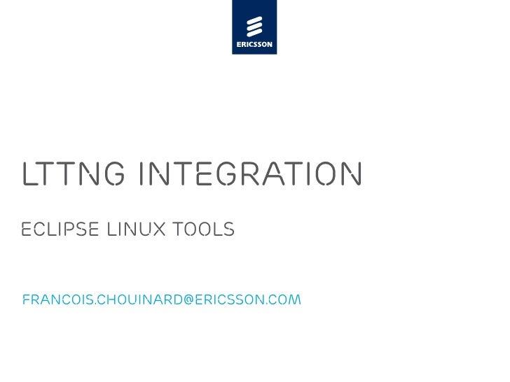 LTTng Integration Eclipse Linux Tools   francois.chouinard@ericsson.com