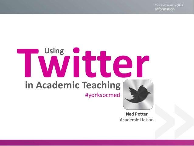 Twitter Using  in Academic Teaching #yorksocmed  Ned Potter Academic Liaison