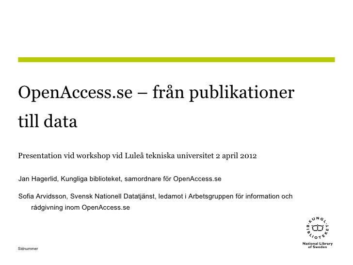 OpenAccess.se – från publikationertill dataPresentation vid workshop vid Luleå tekniska universitet 2 april 2012Jan Hagerl...