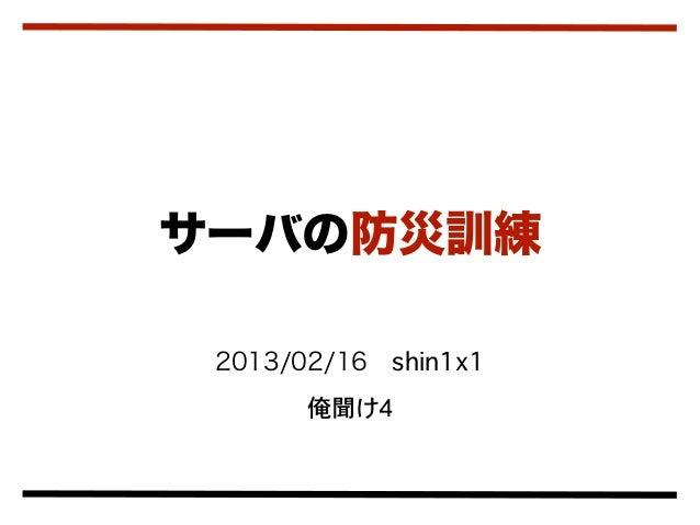 サーバの防災訓練 2013/02/16shin1x1       俺聞け4