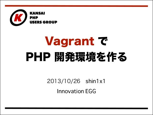 Vagrant で PHP 開発環境を作る 2013/10/26shin1x1 Innovation EGG
