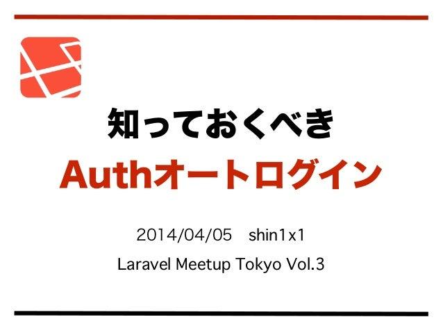 2014/04/05shin1x1 Laravel Meetup Tokyo Vol.3 知っておくべき Authオートログイン