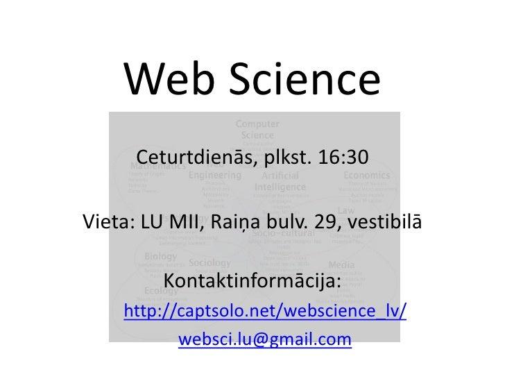 Web Science<br />Ceturtdienās, plkst. 16:30<br />Vieta: LU MII, Raiņabulv. 29, vestibilā<br />Kontaktinformācija:<br />htt...