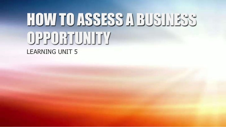 HOW TO ASSESS A BUSINESSOPPORTUNITYLEARNING UNIT 5