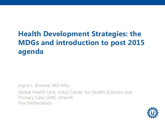 Health Development Strategies: the MDGs and introduction to post 2015 agenda Joyce L. Browne, MD MSc Global Health Unit, J...