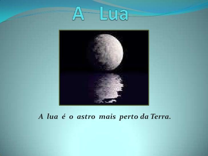A   Lua<br />A  lua  é  o  astro  mais  perto da Terra.<br />