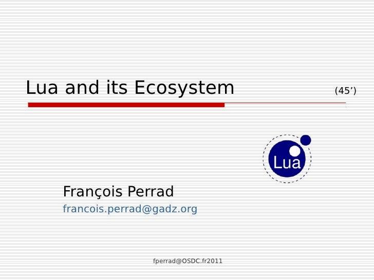 Lua and its Ecosystem                    (45')   François Perrad   francois.perrad@gadz.org                   fperrad@OSDC...