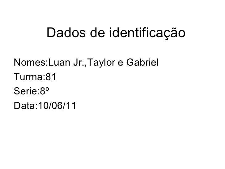 Dados de identificação Nomes:Luan Jr.,Taylor e Gabriel Turma:81 Serie:8º Data:10/06/11