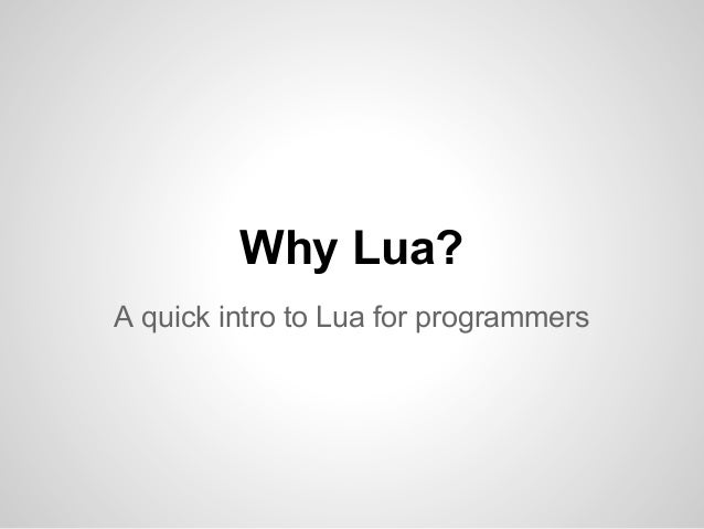 Why Lua? A quick intro to Lua for programmers