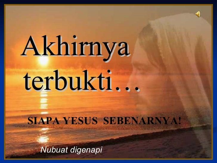 Akhirnya  terbukti… ♫  Turn on your speakers! CLICK TO ADVANCE SLIDES Nubuat digenapi  SIAPA YESUS  SEBENARNYA!