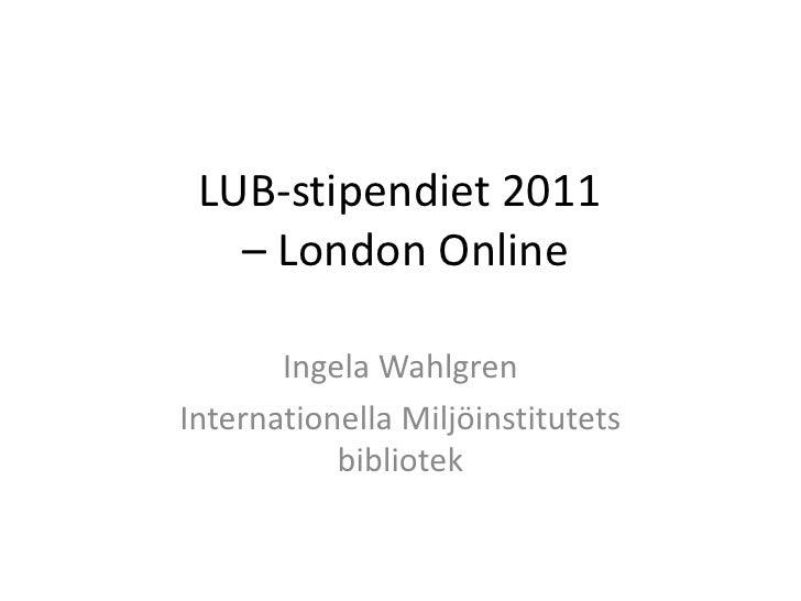 LUB-stipendiet 2011   – London Online       Ingela WahlgrenInternationella Miljöinstitutets           bibliotek