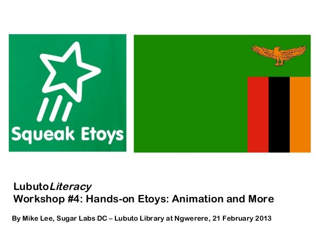 LubutoLiteracyWorkshop #4: Hands-on Etoys: Animation and MoreBy Mike Lee, Sugar Labs DC – Lubuto Library at Ngwerere, 21 F...