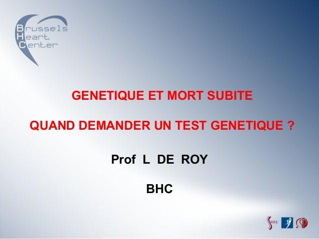 GENETIQUE ET MORT SUBITEQUAND DEMANDER UN TEST GENETIQUE ?          Prof L DE ROY              BHC