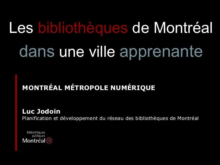 MONTRÉAL MÉTROPOLE NUMÉRIQUE Luc Jodoin Planification et développement du réseau des bibliothèques de Montréal Les   bibli...